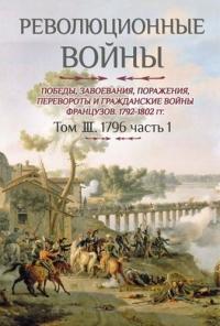 Революционные войны. 1792-1802 гг. Том ІІI. 1796. Часть 1 (с картами)