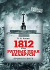 1812 ГОД. РАТНЫЕ ПОЛЯ БЕЛАРУСИ : ХРОНИКА БИТВ