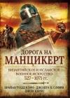 Дорога на Манцикерт: византийское и исламское военное искусство, 527–1071 гг